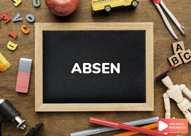 arti absen adalah <b>ab·sen</b> /absén/ <i>v</i> tidak masuk (sekolah, kerja, dsb); tidak hadir;<br><b>meng·ab·sen</b> <i>v</i> memanggil (menyebutkan, membacakan) nama-nama orang pd daftar nama untuk memeriksa hadir tidaknya orang dalam Kamus Besar Bahasa Indonesia KBBI online by Aplikasi Indonesia