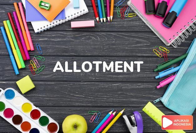 arti allotment adalah kb. bagian, jatah,pemberian. dalam Terjemahan Kamus Bahasa Inggris Indonesia Indonesia Inggris by Aplikasi Indonesia