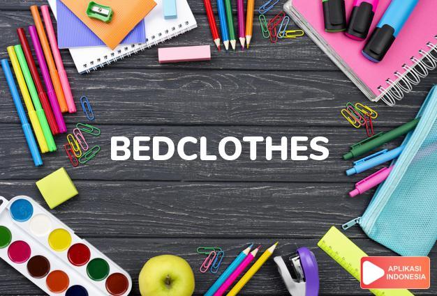 arti bedclothes adalah kb. j. sepere dan sarung bantal, kain-kain tempat  dalam Terjemahan Kamus Bahasa Inggris Indonesia Indonesia Inggris by Aplikasi Indonesia