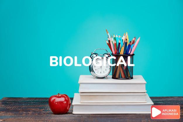 arti biological adalah ks. biologis, yang berhubungan dengan ilmu hayat a dalam Terjemahan Kamus Bahasa Inggris Indonesia Indonesia Inggris by Aplikasi Indonesia