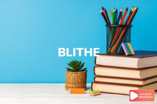 arti blithe adalah ks. gembira, bahagia.  b. spirit semangat gembira. dalam Terjemahan Kamus Bahasa Inggris Indonesia Indonesia Inggris by Aplikasi Indonesia