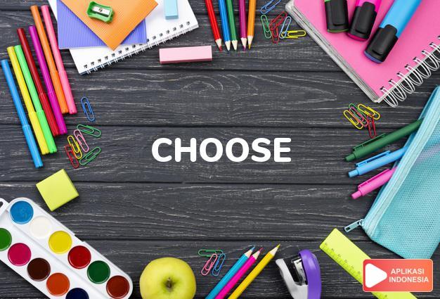 arti choose adalah kkt. (chose, chosen)  memilih  (a candidate, a dr dalam Terjemahan Kamus Bahasa Inggris Indonesia Indonesia Inggris by Aplikasi Indonesia
