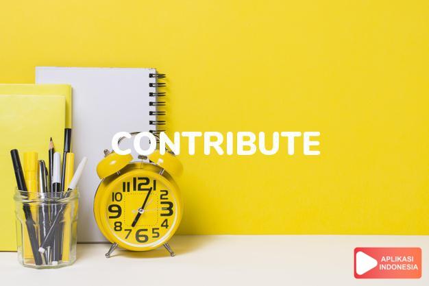 arti contribute adalah kkt. menyumbang.   menambah, memperbesar. dalam Terjemahan Kamus Bahasa Inggris Indonesia Indonesia Inggris by Aplikasi Indonesia