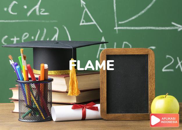 arti flame adalah kb.  lidah/nyala api.  api. -kki. bernyala, berk dalam Terjemahan Kamus Bahasa Inggris Indonesia Indonesia Inggris by Aplikasi Indonesia