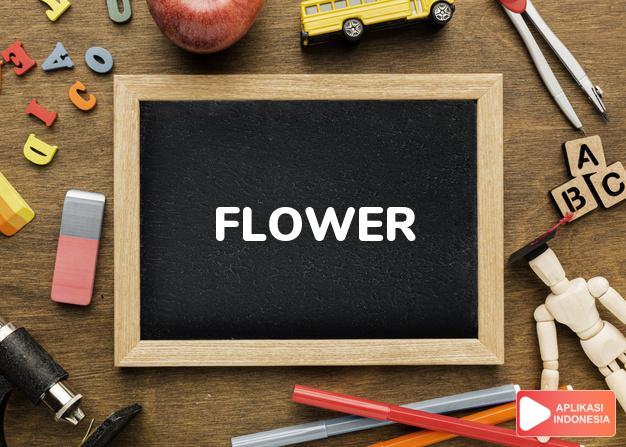 arti flower adalah kb. bunga, kembang. in f. sedang berbunga. -kki. b dalam Terjemahan Kamus Bahasa Inggris Indonesia Indonesia Inggris by Aplikasi Indonesia