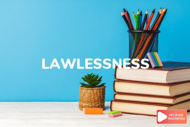 arti lawlessness adalah kb. pelanggaran hukum. dalam Terjemahan Kamus Bahasa Inggris Indonesia Indonesia Inggris by Aplikasi Indonesia