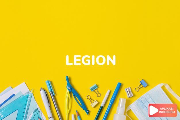 arti legion adalah kb. legiun, pasukan.  banyak sekali. L. of Merit  dalam Terjemahan Kamus Bahasa Inggris Indonesia Indonesia Inggris by Aplikasi Indonesia