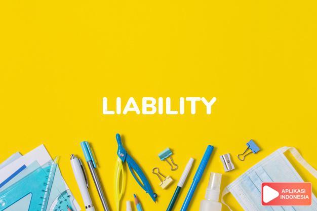 arti liability adalah kb. (j. -ties) kb.  pertanggung jawaban.  kecend dalam Terjemahan Kamus Bahasa Inggris Indonesia Indonesia Inggris by Aplikasi Indonesia