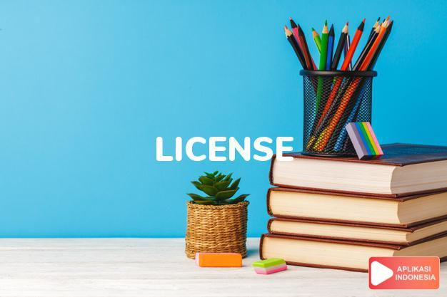arti license adalah kb.  surat izin, lisensi.  (poetic) kebebasan. - dalam Terjemahan Kamus Bahasa Inggris Indonesia Indonesia Inggris by Aplikasi Indonesia