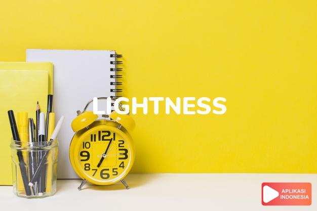 arti lightness adalah kb. keringanan.  penerangan (of a room). dalam Terjemahan Kamus Bahasa Inggris Indonesia Indonesia Inggris by Aplikasi Indonesia