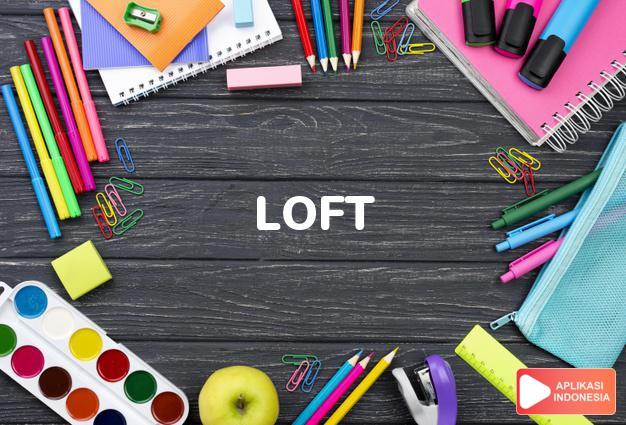 arti loft adalah kb.  loteng (in a barn).  serambi tinggi (in chu dalam Terjemahan Kamus Bahasa Inggris Indonesia Indonesia Inggris by Aplikasi Indonesia