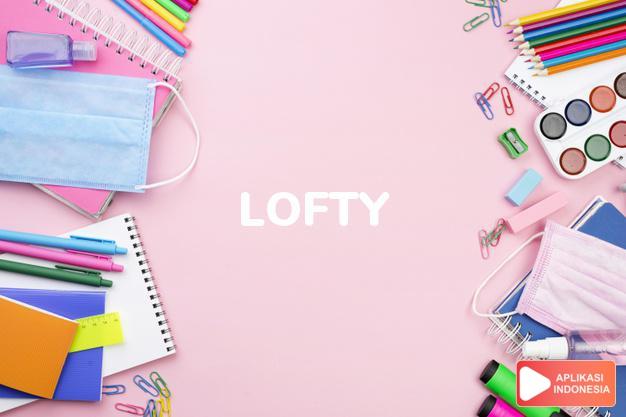 arti lofty adalah ks.  tinggi. l. pesk puncak yang tinggi.  agung, dalam Terjemahan Kamus Bahasa Inggris Indonesia Indonesia Inggris by Aplikasi Indonesia