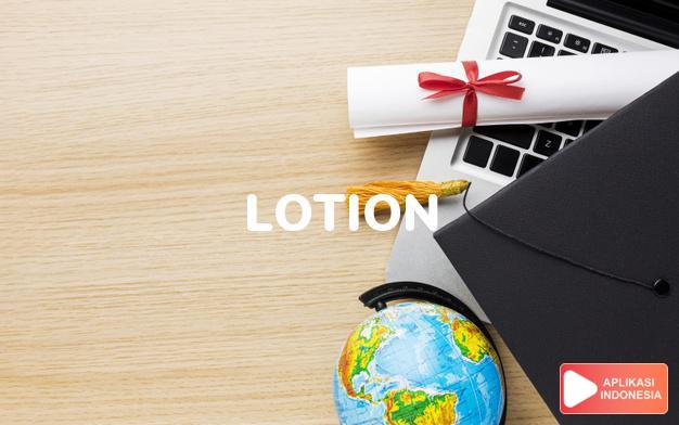 arti lotion adalah kb. air pembersih, losion. dalam Terjemahan Kamus Bahasa Inggris Indonesia Indonesia Inggris by Aplikasi Indonesia