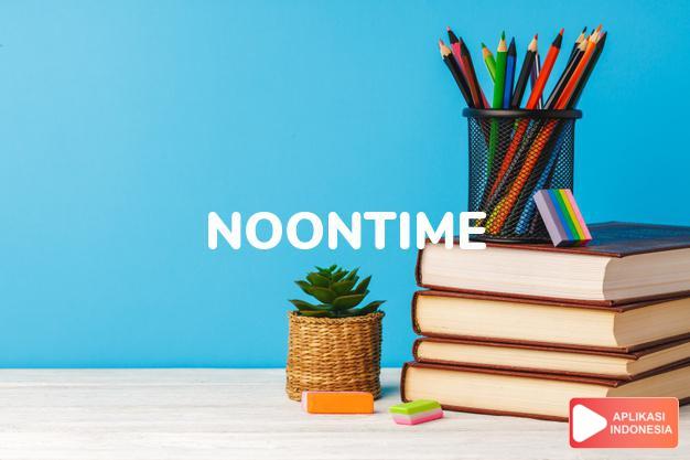 arti noontime adalah kb. waktu tengah hari. dalam Terjemahan Kamus Bahasa Inggris Indonesia Indonesia Inggris by Aplikasi Indonesia