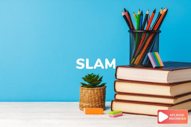 arti slam adalah kb.  Bridge : slem.  gerdam (of a door).  Inf.: dalam Terjemahan Kamus Bahasa Inggris Indonesia Indonesia Inggris by Aplikasi Indonesia