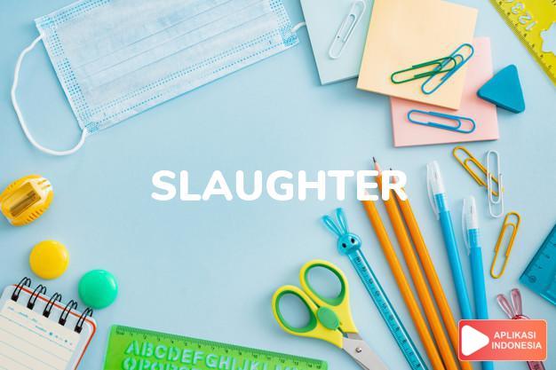 arti slaughter adalah kb.  penyembelihan, pemotongan, pembantaian (anim dalam Terjemahan Kamus Bahasa Inggris Indonesia Indonesia Inggris by Aplikasi Indonesia
