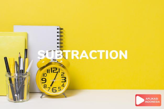 arti subtraction adalah kb. hal mengurangi, pengurangan. dalam Terjemahan Kamus Bahasa Inggris Indonesia Indonesia Inggris by Aplikasi Indonesia