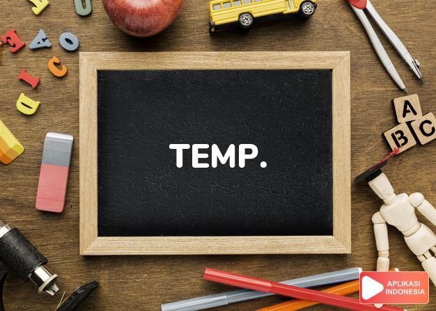 arti temp. adalah  [temporary] sementara.  [temperature]  suhu. dalam Terjemahan Kamus Bahasa Inggris Indonesia Indonesia Inggris by Aplikasi Indonesia