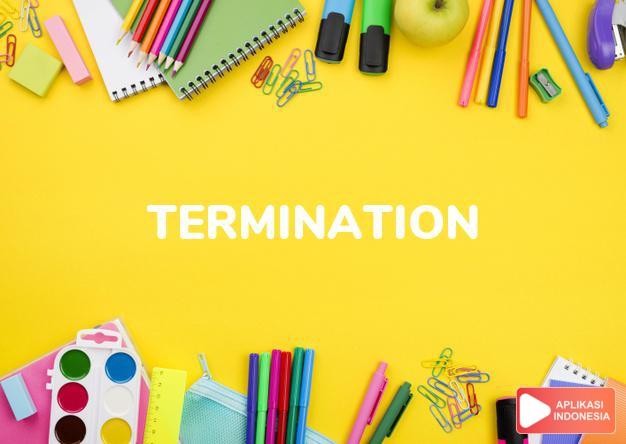 arti termination adalah kb.  kesudahan, penghentian (of acontract).  Gra dalam Terjemahan Kamus Bahasa Inggris Indonesia Indonesia Inggris by Aplikasi Indonesia