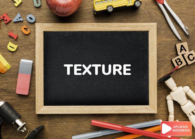 arti texture adalah kb.  susunan, tekstur. t. of cloth susunan kain.  dalam Terjemahan Kamus Bahasa Inggris Indonesia Indonesia Inggris by Aplikasi Indonesia
