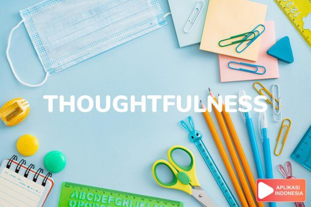 arti thoughtfulness adalah kb. perhatian, keprihatinan. dalam Terjemahan Kamus Bahasa Inggris Indonesia Indonesia Inggris by Aplikasi Indonesia