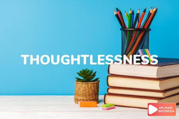 arti thoughtlessness adalah kb. ketidakbijasanaan, kesembronoan. dalam Terjemahan Kamus Bahasa Inggris Indonesia Indonesia Inggris by Aplikasi Indonesia