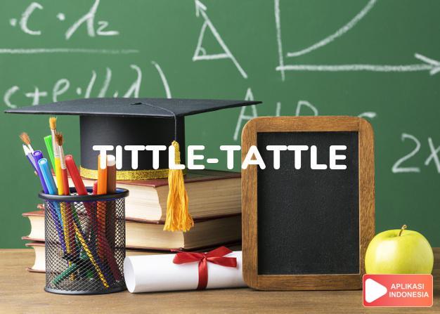 arti tittle-tattle adalah kb. kabar angin, buah mulut. dalam Terjemahan Kamus Bahasa Inggris Indonesia Indonesia Inggris by Aplikasi Indonesia