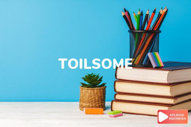 arti toilsome adalah ks. berat, melelahkan. dalam Terjemahan Kamus Bahasa Inggris Indonesia Indonesia Inggris by Aplikasi Indonesia