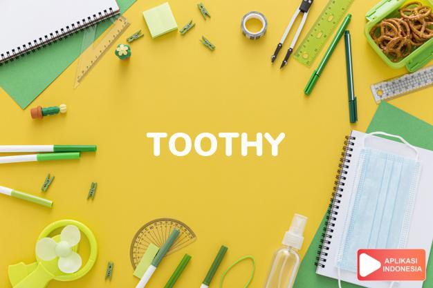 arti toothy adalah ks. memeperlihatkan (banyak gigi). dalam Terjemahan Kamus Bahasa Inggris Indonesia Indonesia Inggris by Aplikasi Indonesia