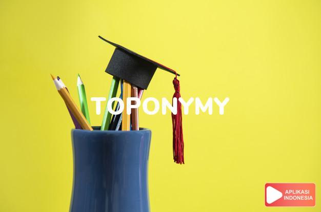 arti toponymy adalah kb. ilmu nama-nama tempat-tempat. dalam Terjemahan Kamus Bahasa Inggris Indonesia Indonesia Inggris by Aplikasi Indonesia