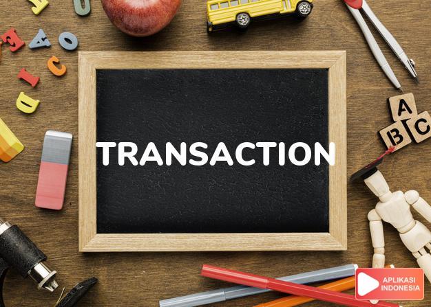 arti transaction adalah kb.  transaksi (of business).  notulen, catatan. dalam Terjemahan Kamus Bahasa Inggris Indonesia Indonesia Inggris by Aplikasi Indonesia