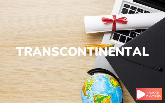 arti transcontinental adalah ks. antar-benua, melintasi benua. dalam Terjemahan Kamus Bahasa Inggris Indonesia Indonesia Inggris by Aplikasi Indonesia