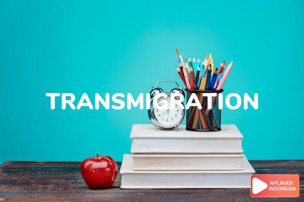arti transmigration adalah kb. transmigrasi, perpindahan, pemboyongan. dalam Terjemahan Kamus Bahasa Inggris Indonesia Indonesia Inggris by Aplikasi Indonesia