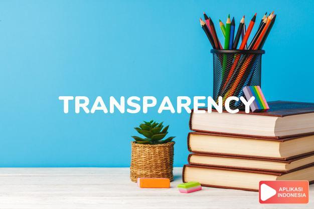 arti transparency adalah kb. (j. -cies)  sifat tembus (of material).  kel dalam Terjemahan Kamus Bahasa Inggris Indonesia Indonesia Inggris by Aplikasi Indonesia