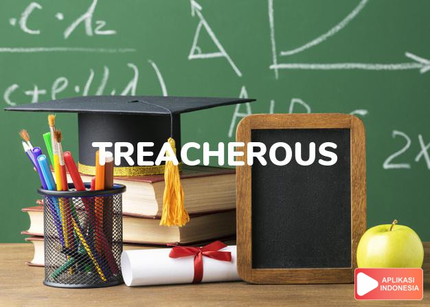 arti treacherous adalah ks.  khianat, curang (of a person).  berbahaya.  dalam Terjemahan Kamus Bahasa Inggris Indonesia Indonesia Inggris by Aplikasi Indonesia
