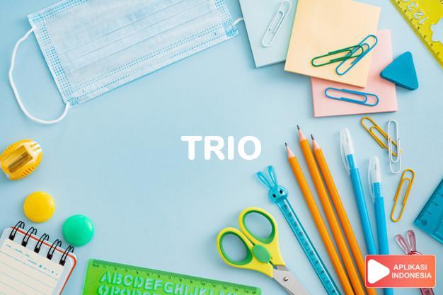 arti trio adalah kb. trio, kelompok tiga orang. string t. trio pema dalam Terjemahan Kamus Bahasa Inggris Indonesia Indonesia Inggris by Aplikasi Indonesia