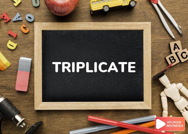 arti triplicate adalah kb., ks. rangkap tiga. in t. dalam rangkap tiga. dalam Terjemahan Kamus Bahasa Inggris Indonesia Indonesia Inggris by Aplikasi Indonesia