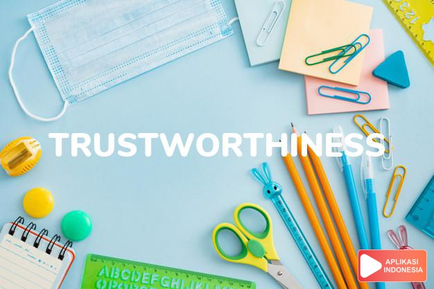 arti trustworthiness adalah kb. sifat dapat/layak dipercaya. dalam Terjemahan Kamus Bahasa Inggris Indonesia Indonesia Inggris by Aplikasi Indonesia