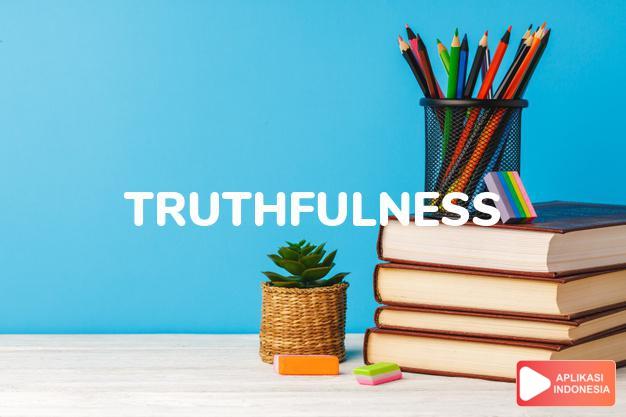 arti truthfulness adalah kb. keadaan/sifat yang sebenarnya. dalam Terjemahan Kamus Bahasa Inggris Indonesia Indonesia Inggris by Aplikasi Indonesia