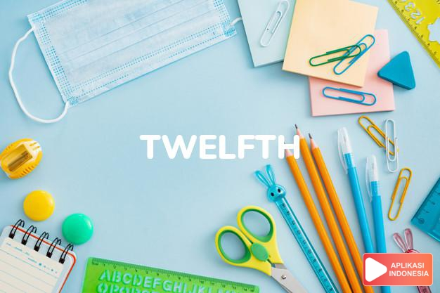 arti twelfth adalah kb. duabelas. the t. of March tanggal duabelas Mar dalam Terjemahan Kamus Bahasa Inggris Indonesia Indonesia Inggris by Aplikasi Indonesia