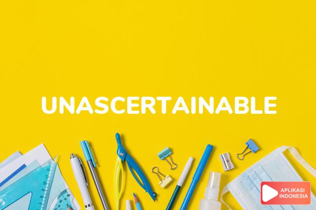 arti unascertainable adalah ks. tak dapat diketahui benar. dalam Terjemahan Kamus Bahasa Inggris Indonesia Indonesia Inggris by Aplikasi Indonesia