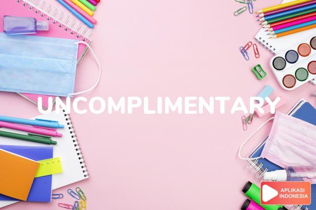 arti uncomplimentary adalah ks. yang bersifat mencela/mengecam. dalam Terjemahan Kamus Bahasa Inggris Indonesia Indonesia Inggris by Aplikasi Indonesia
