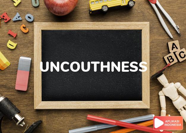 arti uncouthness adalah kb. kekasaran, sikap yang kasar/tanpa adat. dalam Terjemahan Kamus Bahasa Inggris Indonesia Indonesia Inggris by Aplikasi Indonesia