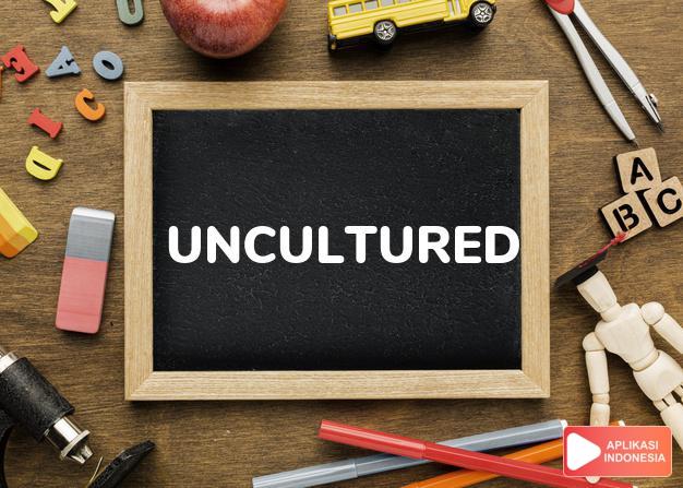 arti uncultured adalah ks. tak beradab/berkebudayaan. dalam Terjemahan Kamus Bahasa Inggris Indonesia Indonesia Inggris by Aplikasi Indonesia