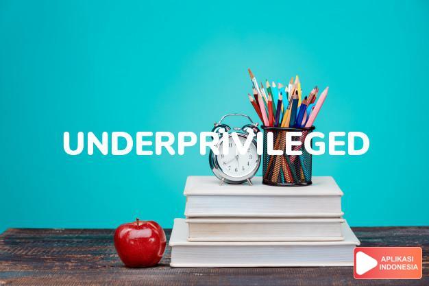 arti underprivileged adalah ks. serba kekurangan, kurang  mampu. dalam Terjemahan Kamus Bahasa Inggris Indonesia Indonesia Inggris by Aplikasi Indonesia