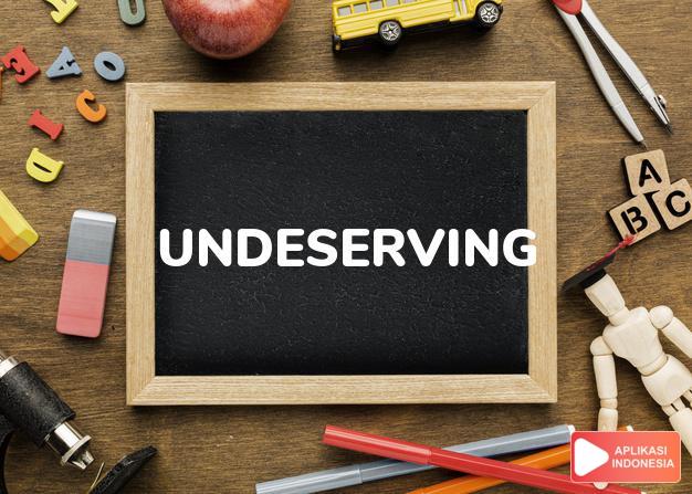 arti undeserving adalah ks. tak pantas mendapat. dalam Terjemahan Kamus Bahasa Inggris Indonesia Indonesia Inggris by Aplikasi Indonesia