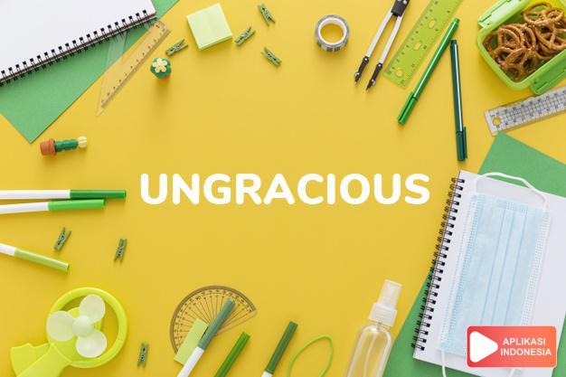 arti ungracious adalah ks. tak sopan/halus, kasar (of a remark). dalam Terjemahan Kamus Bahasa Inggris Indonesia Indonesia Inggris by Aplikasi Indonesia