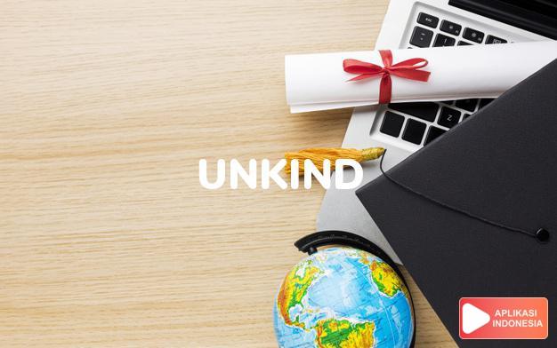 arti unkind adalah ks. tidak enak, kasar, kejam. That's very u. of hi dalam Terjemahan Kamus Bahasa Inggris Indonesia Indonesia Inggris by Aplikasi Indonesia