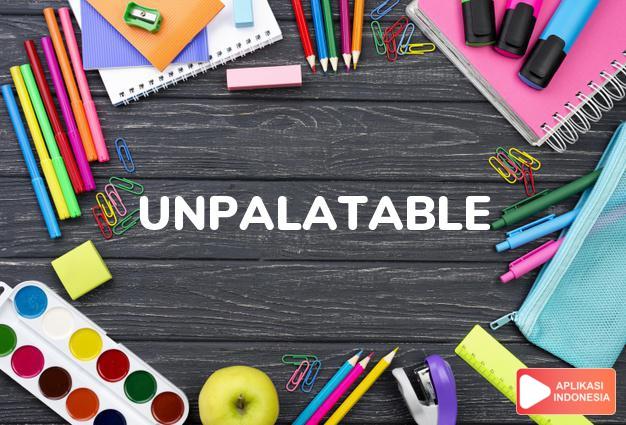 arti unpalatable adalah ks. tidak enak/menyenangkan. dalam Terjemahan Kamus Bahasa Inggris Indonesia Indonesia Inggris by Aplikasi Indonesia