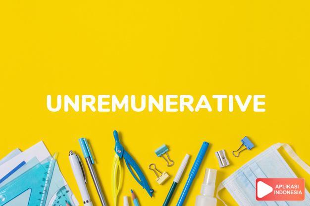 arti unremunerative adalah ks. tidak memberi untung, kurang menguntungkan. dalam Terjemahan Kamus Bahasa Inggris Indonesia Indonesia Inggris by Aplikasi Indonesia